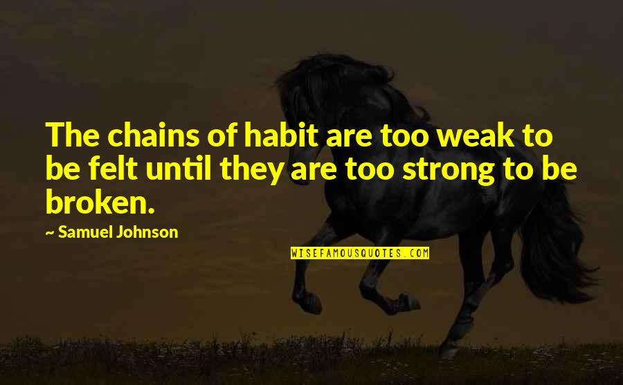 L I F E Quotes By Samuel Johnson: The chains of habit are too weak to
