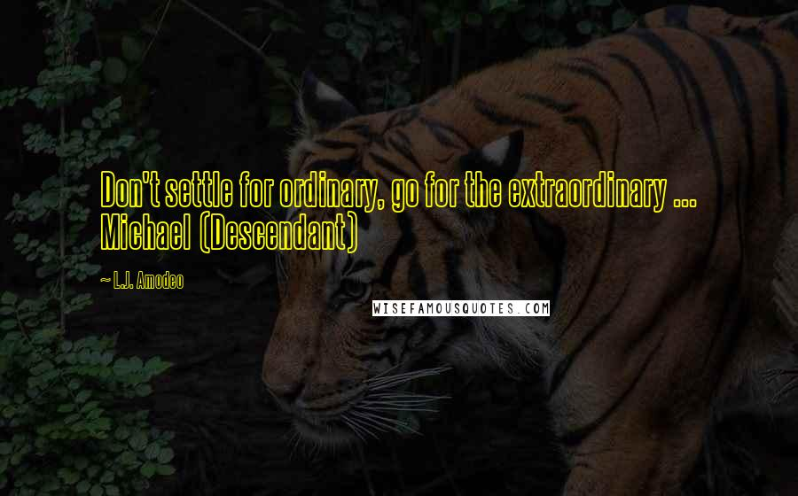 L.J. Amodeo quotes: Don't settle for ordinary, go for the extraordinary ... Michael (Descendant)