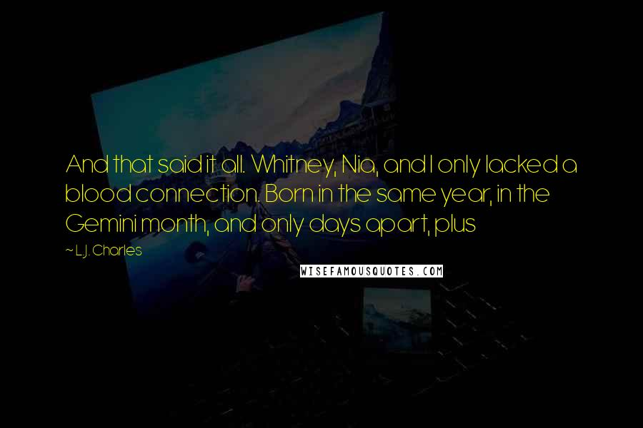 L.J. Charles quotes: And that said it all. Whitney, Nia, and I only lacked a blood connection. Born in the same year, in the Gemini month, and only days apart, plus