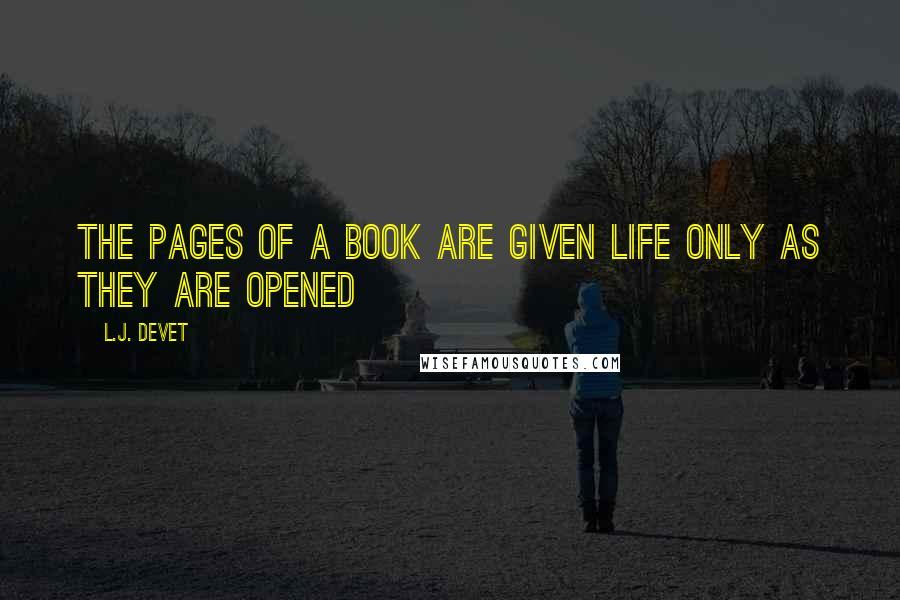 L.J. DeVet quotes: The pages of a book are given life only as they are opened
