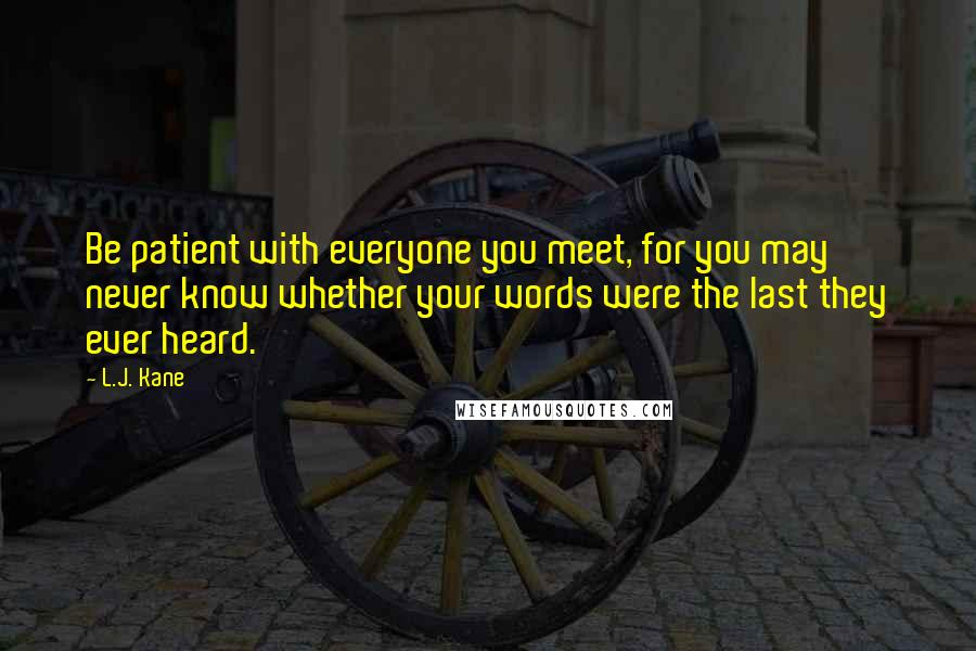 L.J. Kane quotes: Be patient with everyone you meet, for you may never know whether your words were the last they ever heard.