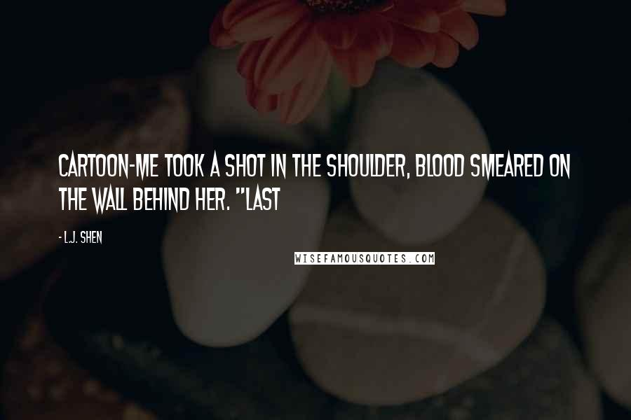 "L.J. Shen quotes: Cartoon-Me took a shot in the shoulder, blood smeared on the wall behind her. ""Last"