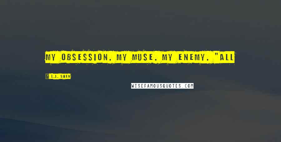 "L.J. Shen quotes: My obsession. My muse. My enemy. ""All"