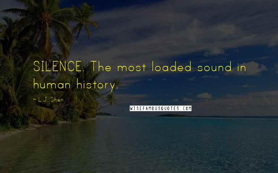 L.J. Shen quotes: SILENCE. The most loaded sound in human history.