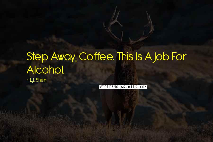 L.J. Shen quotes: Step Away, Coffee. This Is A Job For Alcohol.