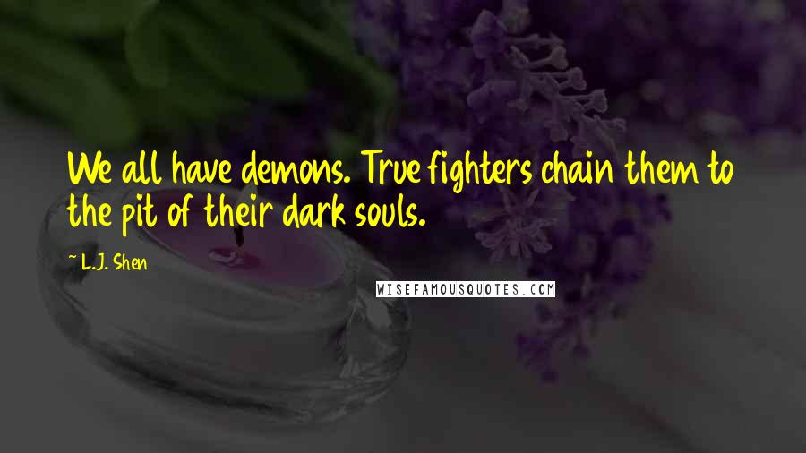L.J. Shen quotes: We all have demons. True fighters chain them to the pit of their dark souls.