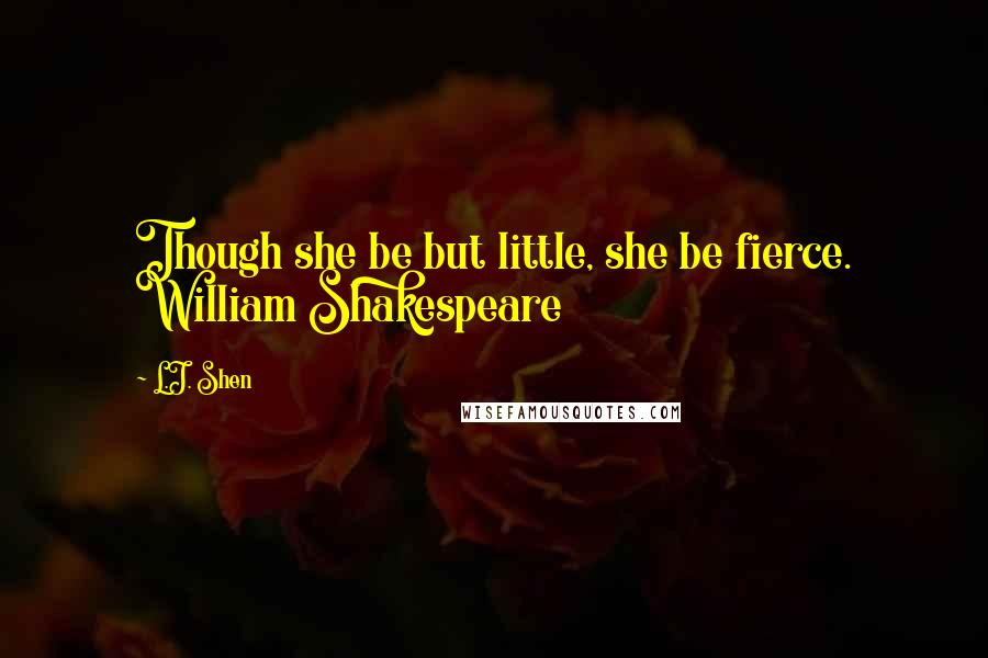 L.J. Shen quotes: Though she be but little, she be fierce. William Shakespeare