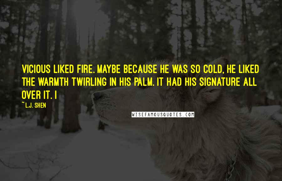 L.J. Shen quotes: Vicious liked fire. Maybe because he was so cold, he liked the warmth twirling in his palm. It had his signature all over it. I