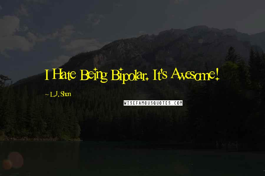 L.J. Shen quotes: I Hate Being Bipolar. It's Awesome!