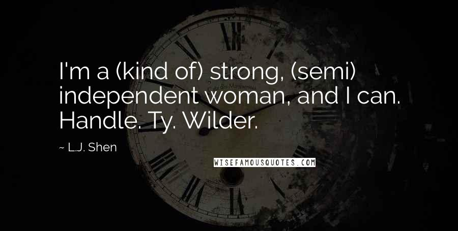 L.J. Shen quotes: I'm a (kind of) strong, (semi) independent woman, and I can. Handle. Ty. Wilder.