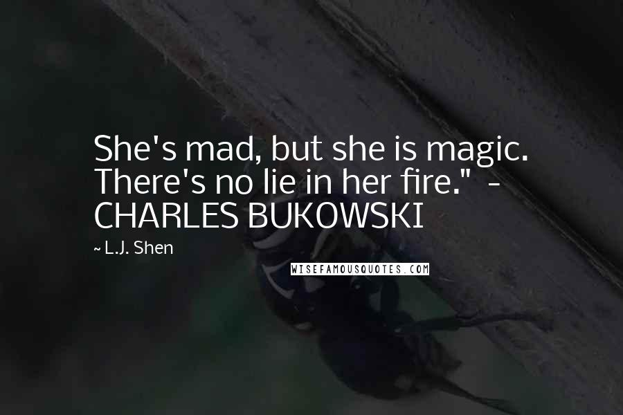 "L.J. Shen quotes: She's mad, but she is magic. There's no lie in her fire."" - CHARLES BUKOWSKI"