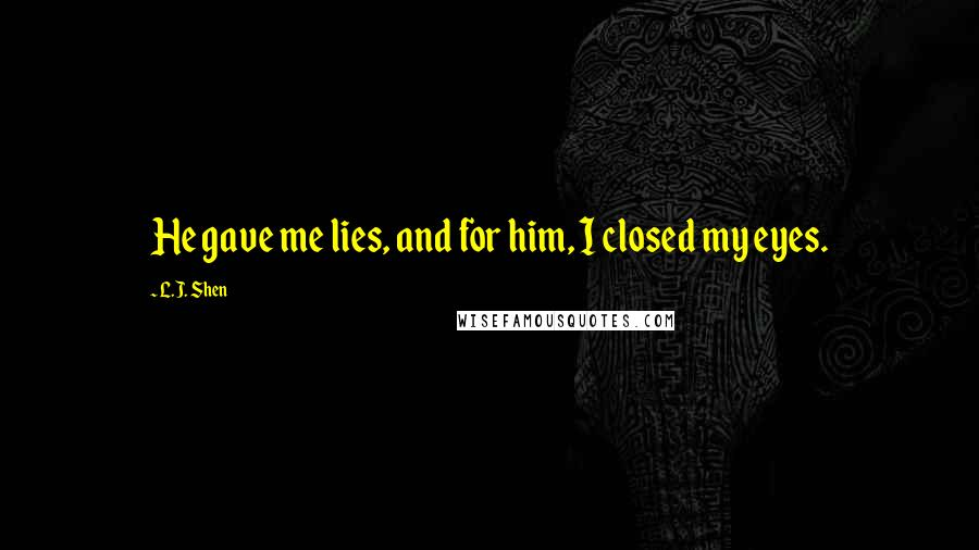 L.J. Shen quotes: He gave me lies, and for him, I closed my eyes.