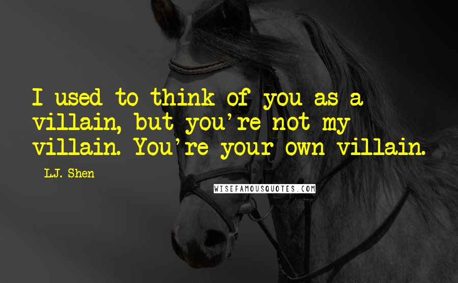 L.J. Shen quotes: I used to think of you as a villain, but you're not my villain. You're your own villain.
