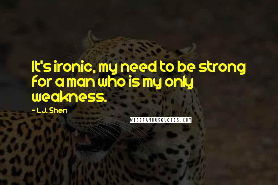 L.J. Shen quotes: It's ironic, my need to be strong for a man who is my only weakness.