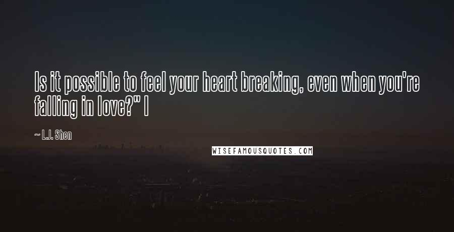 "L.J. Shen quotes: Is it possible to feel your heart breaking, even when you're falling in love?"" I"