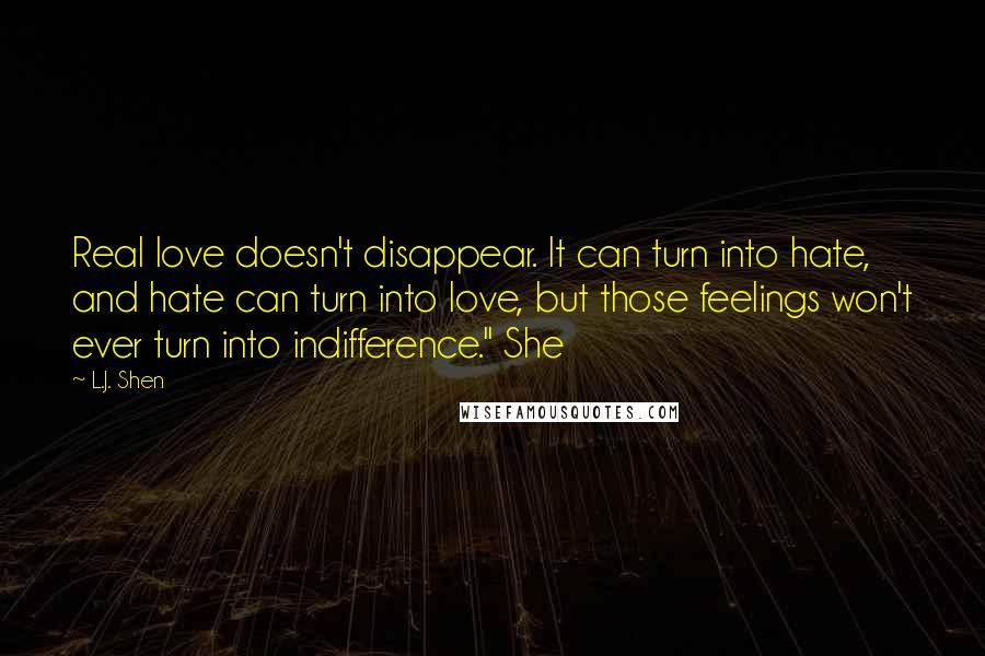 "L.J. Shen quotes: Real love doesn't disappear. It can turn into hate, and hate can turn into love, but those feelings won't ever turn into indifference."" She"