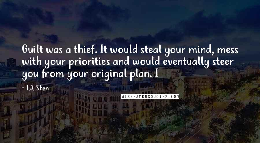 L.J. Shen quotes: Guilt was a thief. It would steal your mind, mess with your priorities and would eventually steer you from your original plan. I