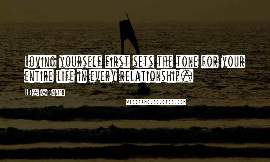 L.J. Vanier quotes: Loving yourself first sets the tone for your entire life in every relationship.