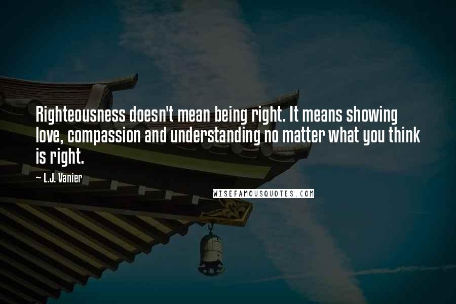 L.J. Vanier quotes: Righteousness doesn't mean being right. It means showing love, compassion and understanding no matter what you think is right.