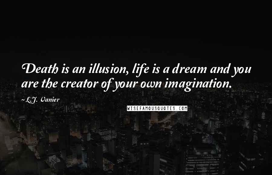 L.J. Vanier quotes: Death is an illusion, life is a dream and you are the creator of your own imagination.