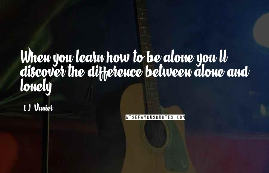 L.J. Vanier quotes: When you learn how to be alone you'll discover the difference between alone and lonely.