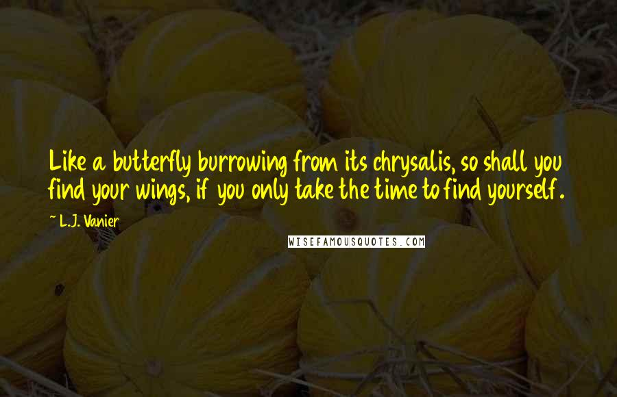 L.J. Vanier quotes: Like a butterfly burrowing from its chrysalis, so shall you find your wings, if you only take the time to find yourself.