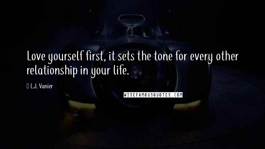 L.J. Vanier quotes: Love yourself first, it sets the tone for every other relationship in your life.