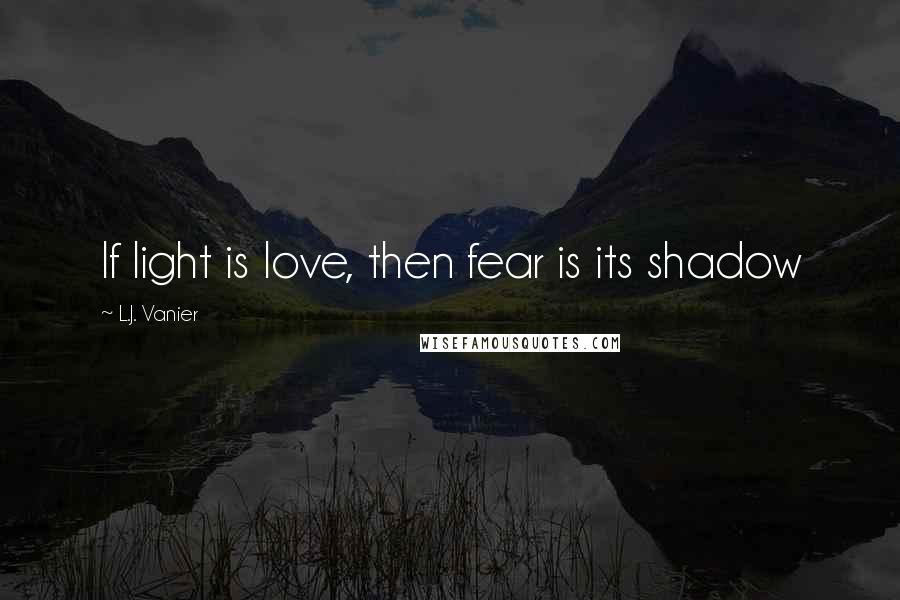 L.J. Vanier quotes: If light is love, then fear is its shadow