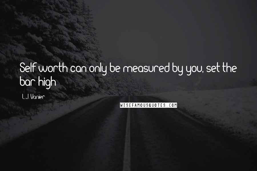 L.J. Vanier quotes: Self worth can only be measured by you, set the bar high