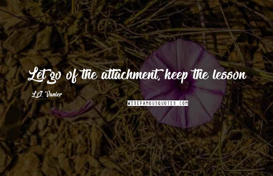 L.J. Vanier quotes: Let go of the attachment, keep the lesson