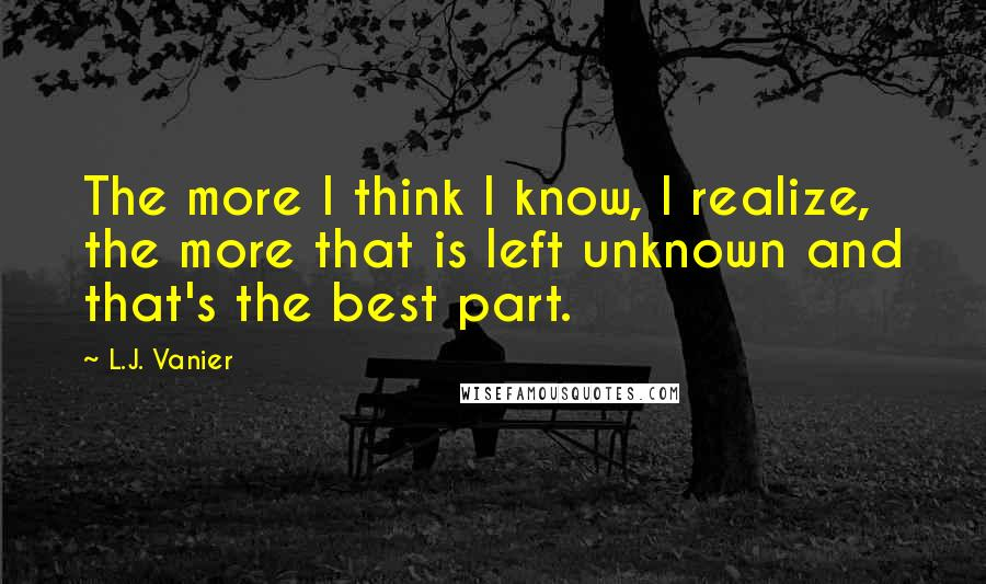 L.J. Vanier quotes: The more I think I know, I realize, the more that is left unknown and that's the best part.