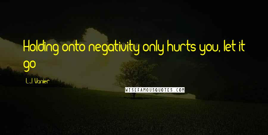 L.J. Vanier quotes: Holding onto negativity only hurts you, let it go
