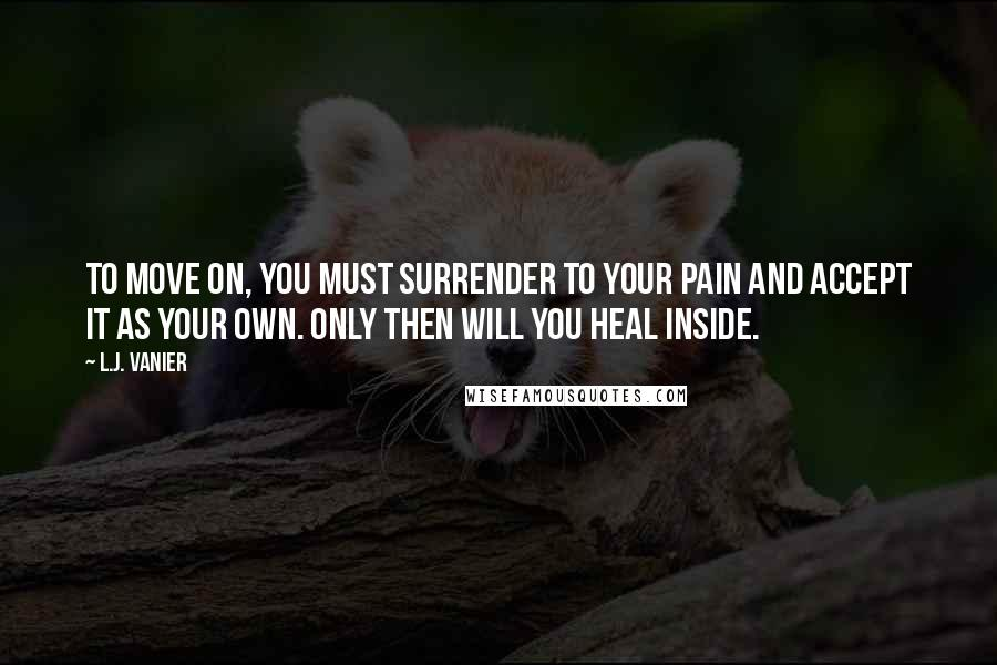 L.J. Vanier quotes: To move on, you must surrender to your pain and accept it as your own. Only then will you heal inside.