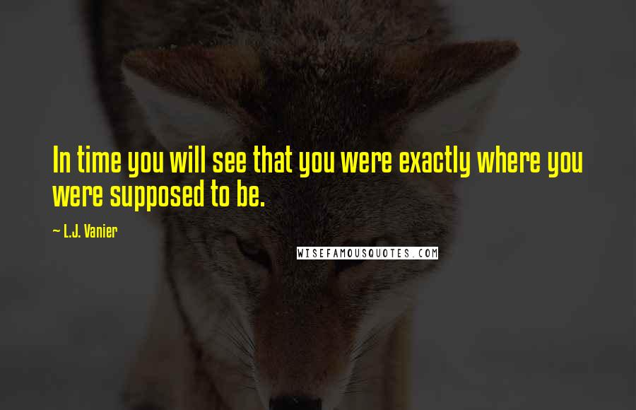 L.J. Vanier quotes: In time you will see that you were exactly where you were supposed to be.