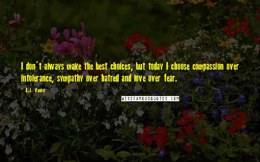 L.J. Vanier quotes: I don't always make the best choices, but today I choose compassion over intolerance, sympathy over hatred and love over fear.