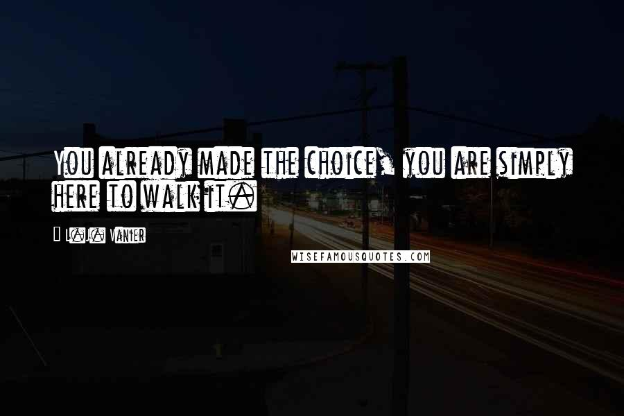 L.J. Vanier quotes: You already made the choice, you are simply here to walk it.