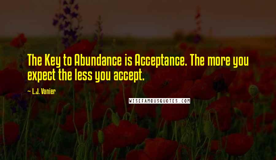 L.J. Vanier quotes: The Key to Abundance is Acceptance. The more you expect the less you accept.