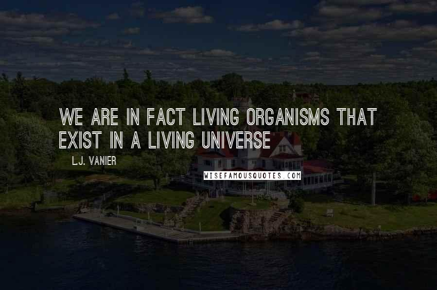 L.J. Vanier quotes: We are in fact living organisms that exist in a living universe