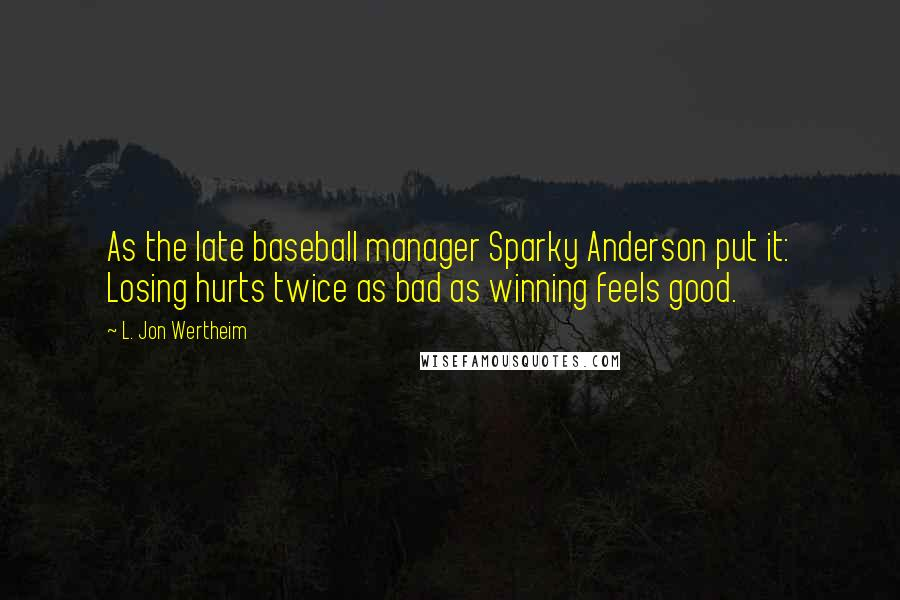 L. Jon Wertheim quotes: As the late baseball manager Sparky Anderson put it: Losing hurts twice as bad as winning feels good.