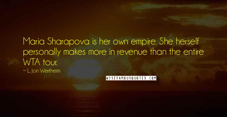 L. Jon Wertheim quotes: Maria Sharapova is her own empire. She herself personally makes more in revenue than the entire WTA tour.