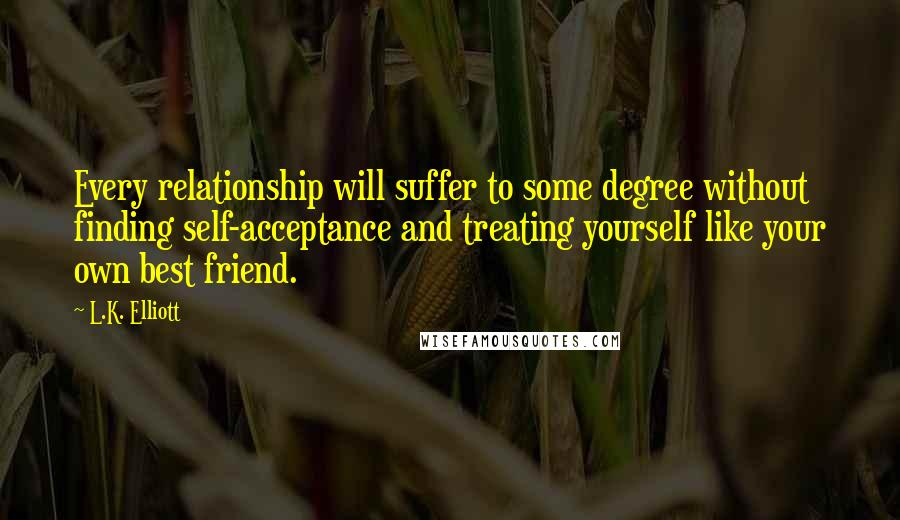 L.K. Elliott quotes: Every relationship will suffer to some degree without finding self-acceptance and treating yourself like your own best friend.