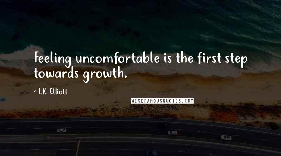 L.K. Elliott quotes: Feeling uncomfortable is the first step towards growth.