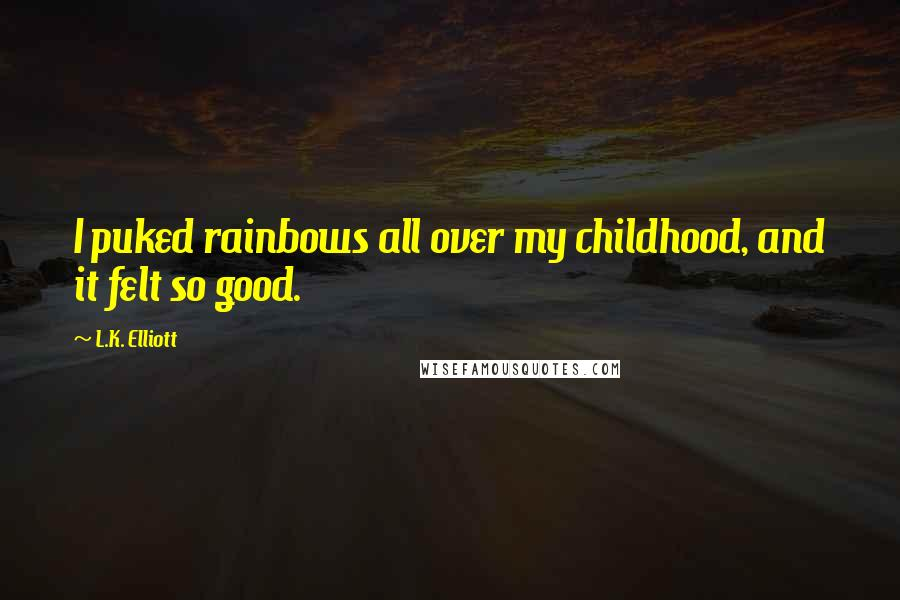 L.K. Elliott quotes: I puked rainbows all over my childhood, and it felt so good.