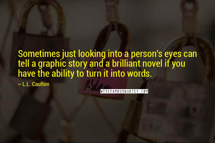 L.L. Caulton quotes: Sometimes just looking into a person's eyes can tell a graphic story and a brilliant novel if you have the ability to turn it into words.