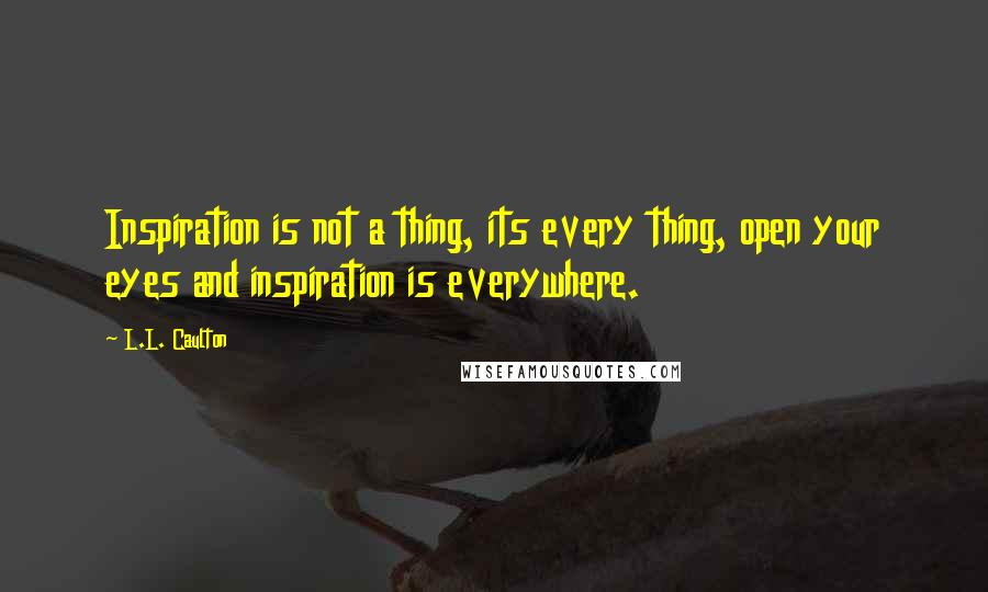 L.L. Caulton quotes: Inspiration is not a thing, its every thing, open your eyes and inspiration is everywhere.