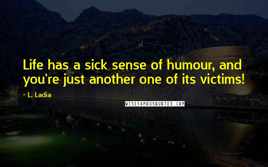 L. Ladia quotes: Life has a sick sense of humour, and you're just another one of its victims!