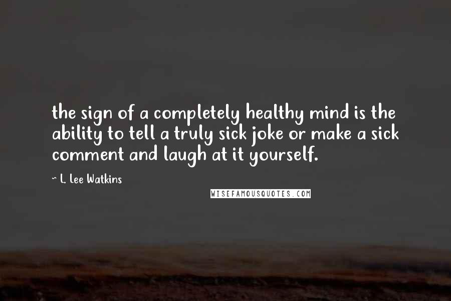 L. Lee Watkins quotes: the sign of a completely healthy mind is the ability to tell a truly sick joke or make a sick comment and laugh at it yourself.