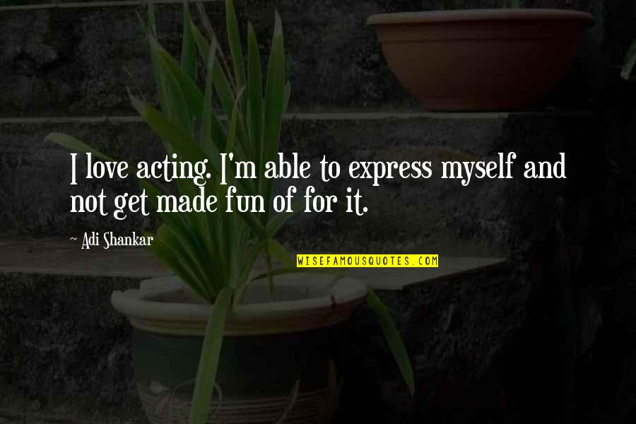 L Love Myself Quotes By Adi Shankar: I love acting. I'm able to express myself