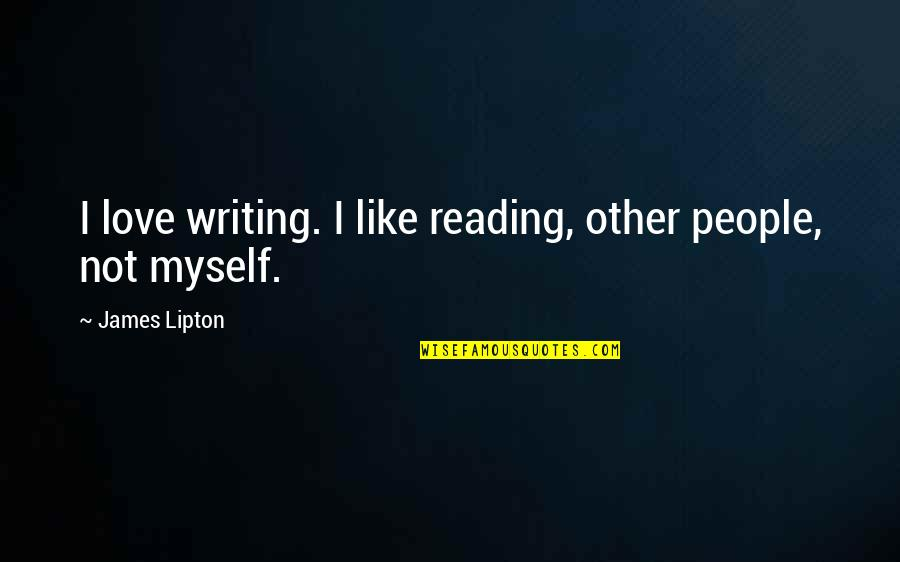 L Love Myself Quotes By James Lipton: I love writing. I like reading, other people,