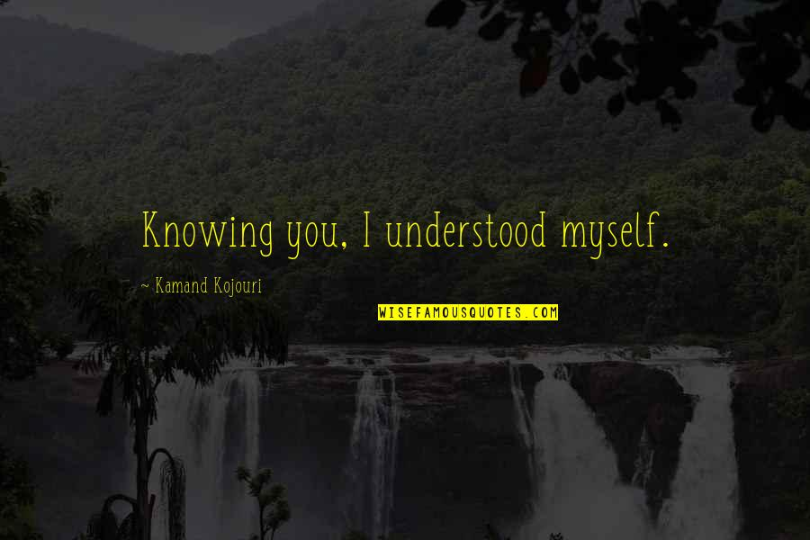 L Love Myself Quotes By Kamand Kojouri: Knowing you, I understood myself.